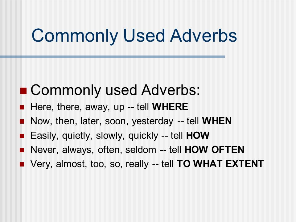 Adverbs modify: Verbs Adjectives other adverbs. Adverbs answer these questions: WHERE.