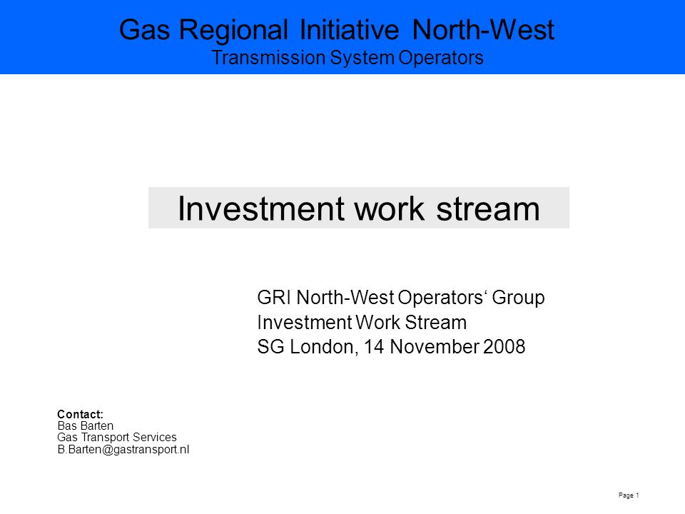 Gas Regional Initiative North-West Transmission System Operators Page 1 Investment work stream GRI North-West Operators' Group Investment Work Stream SG London, 14 November 2008 Contact: Bas Barten Gas Transport Services