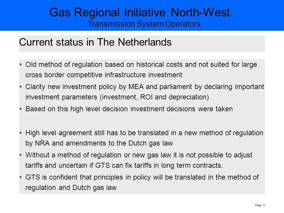 Gas Regional Initiative North-West Transmission System Operators Page 10 Current status in The Netherlands  Old method of regulation based on historical costs and not suited for large cross border competitive infrastructure investment  Clarity new investment policy by MEA and parliament by declaring important investment parameters (investment, ROI and depreciation)  Based on this high level decision investment decisions were taken  High level agreement still has to be translated in a new method of regulation by NRA and amendments to the Dutch gas law  Without a method of regulation or new gas law it is not possible to adjust tariffs and uncertain if GTS can fix tariffs in long term contracts.
