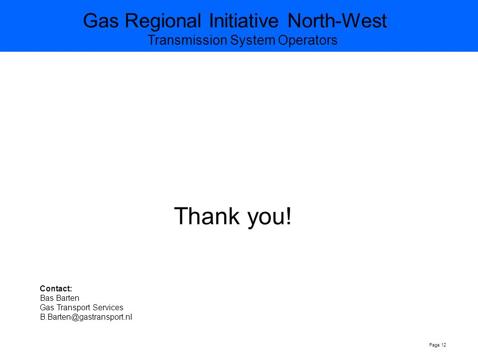 Gas Regional Initiative North-West Transmission System Operators Page 12 Contact: Bas Barten Gas Transport Services Thank you!