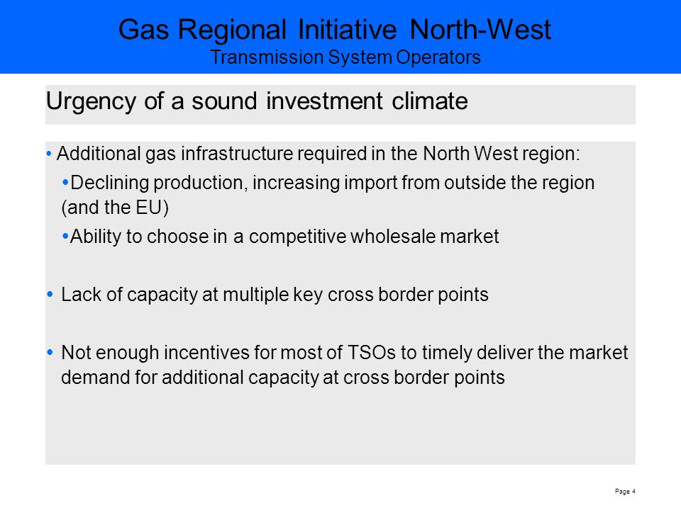 Gas Regional Initiative North-West Transmission System Operators Page 4 Urgency of a sound investment climate Additional gas infrastructure required in the North West region:  Declining production, increasing import from outside the region (and the EU)  Ability to choose in a competitive wholesale market  Lack of capacity at multiple key cross border points  Not enough incentives for most of TSOs to timely deliver the market demand for additional capacity at cross border points