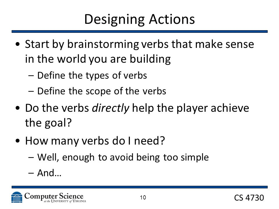CS 4730 Designing Actions Start by brainstorming verbs that make sense in the world you are building –Define the types of verbs –Define the scope of the verbs Do the verbs directly help the player achieve the goal.