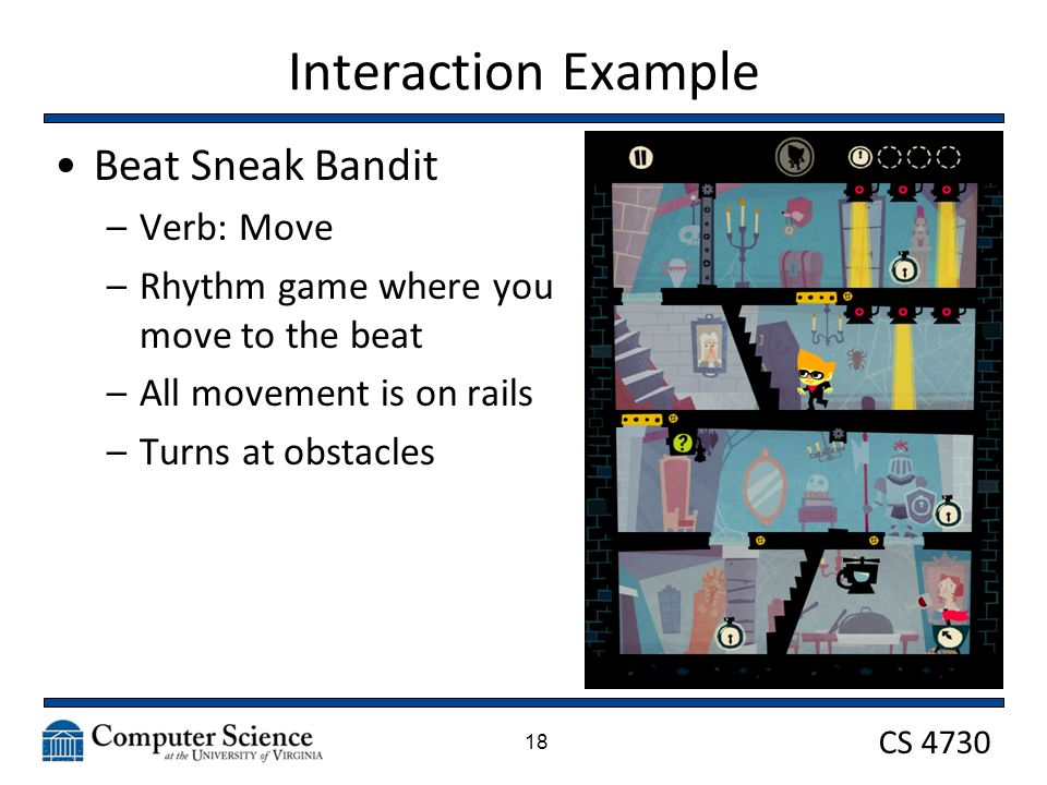 CS 4730 Interaction Example Beat Sneak Bandit –Verb: Move –Rhythm game where you move to the beat –All movement is on rails –Turns at obstacles 18