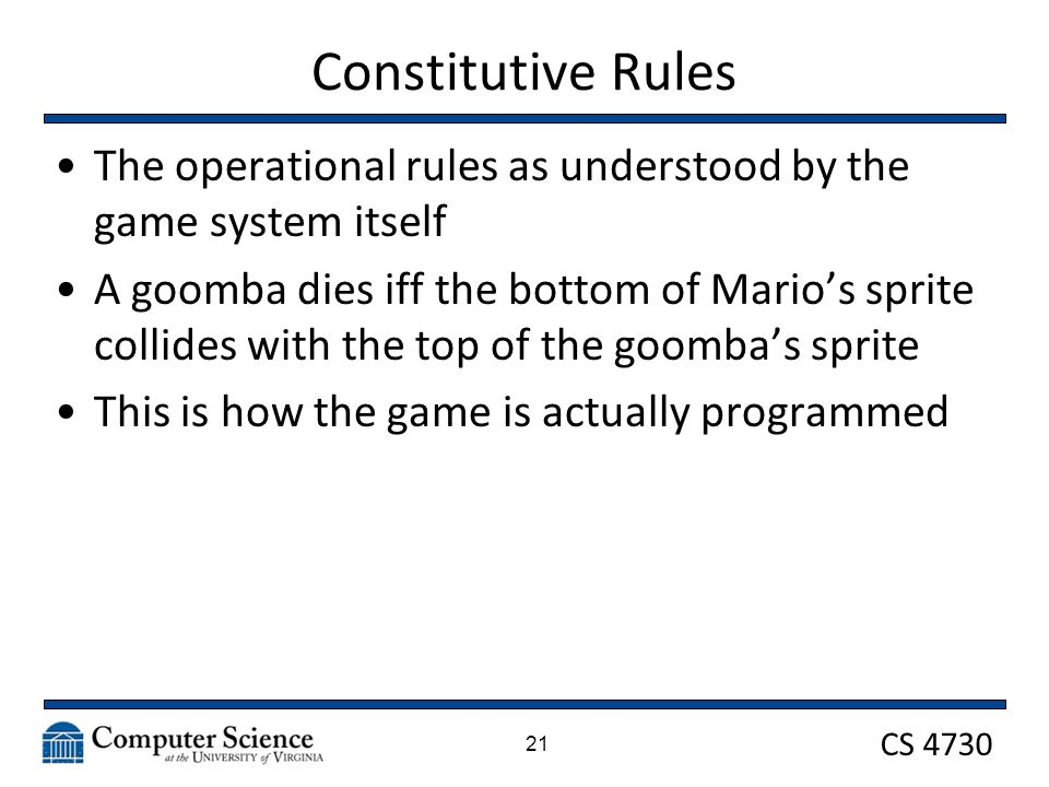 CS 4730 Constitutive Rules The operational rules as understood by the game system itself A goomba dies iff the bottom of Mario's sprite collides with the top of the goomba's sprite This is how the game is actually programmed 21