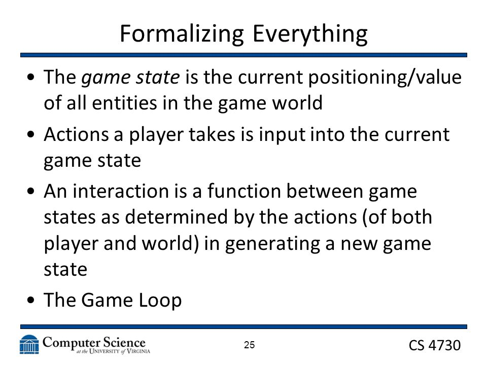 CS 4730 Formalizing Everything The game state is the current positioning/value of all entities in the game world Actions a player takes is input into the current game state An interaction is a function between game states as determined by the actions (of both player and world) in generating a new game state The Game Loop 25