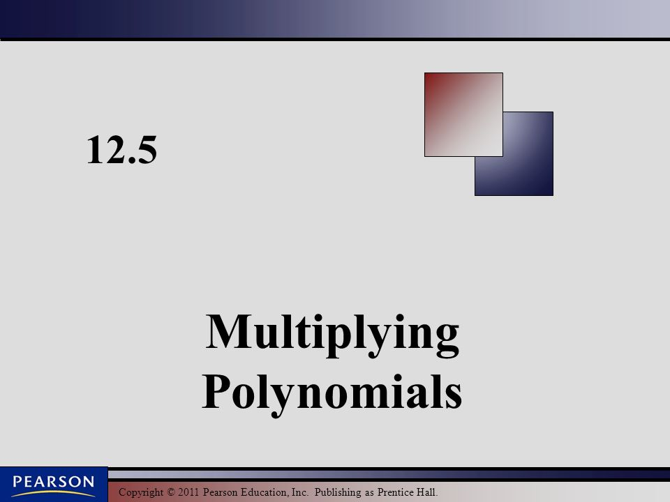 Copyright © 2011 Pearson Education, Inc. Publishing as Prentice Hall Multiplying Polynomials