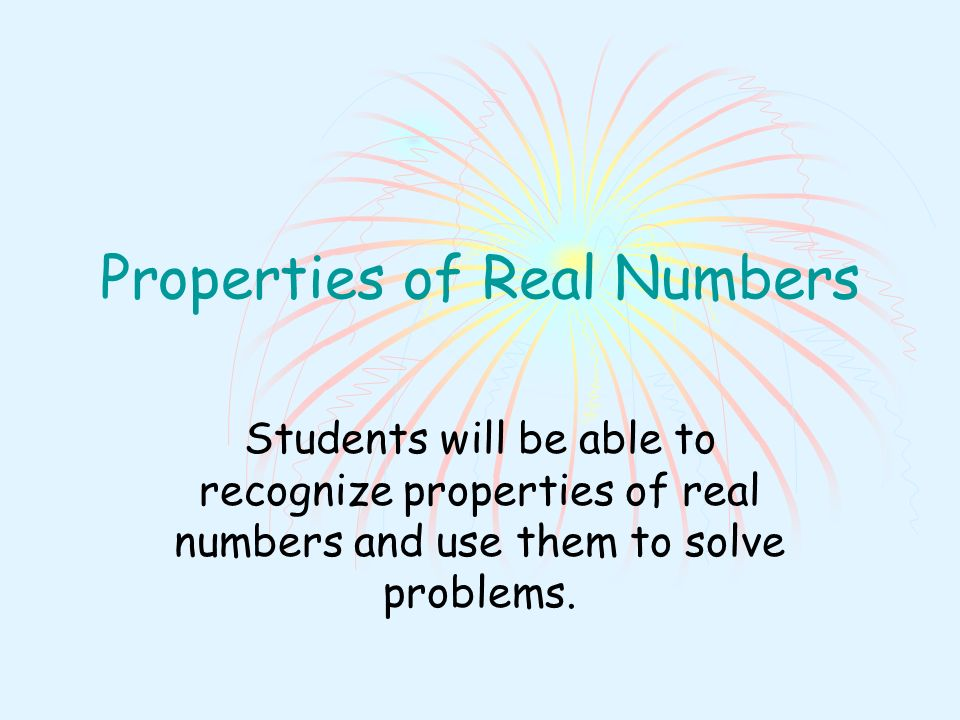 Properties of Real Numbers Students will be able to recognize properties of real numbers and use them to solve problems.