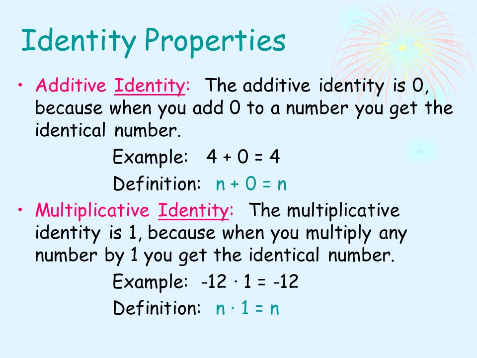 Identity Properties Additive Identity: The additive identity is 0, because when you add 0 to a number you get the identical number.