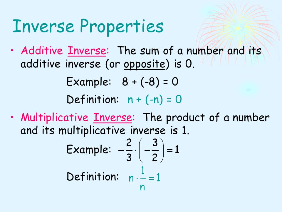 Inverse Properties Additive Inverse: The sum of a number and its additive inverse (or opposite) is 0.