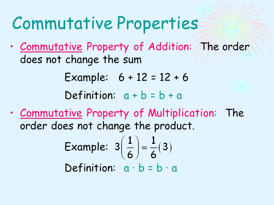 Commutative Properties Commutative Property of Addition: The order does not change the sum Example: = Definition: a + b = b + a Commutative Property of Multiplication: The order does not change the product.