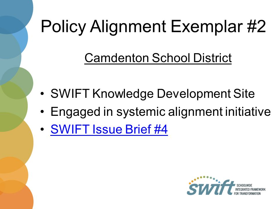 Policy Alignment Exemplar #2 Camdenton School District SWIFT Knowledge Development Site Engaged in systemic alignment initiative SWIFT Issue Brief #4