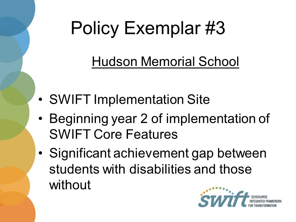 Policy Exemplar #3 Hudson Memorial School SWIFT Implementation Site Beginning year 2 of implementation of SWIFT Core Features Significant achievement gap between students with disabilities and those without