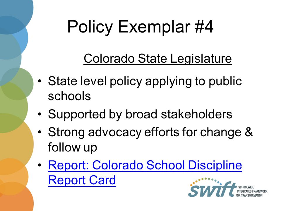 Policy Exemplar #4 Colorado State Legislature State level policy applying to public schools Supported by broad stakeholders Strong advocacy efforts for change & follow up Report: Colorado School Discipline Report CardReport: Colorado School Discipline Report Card