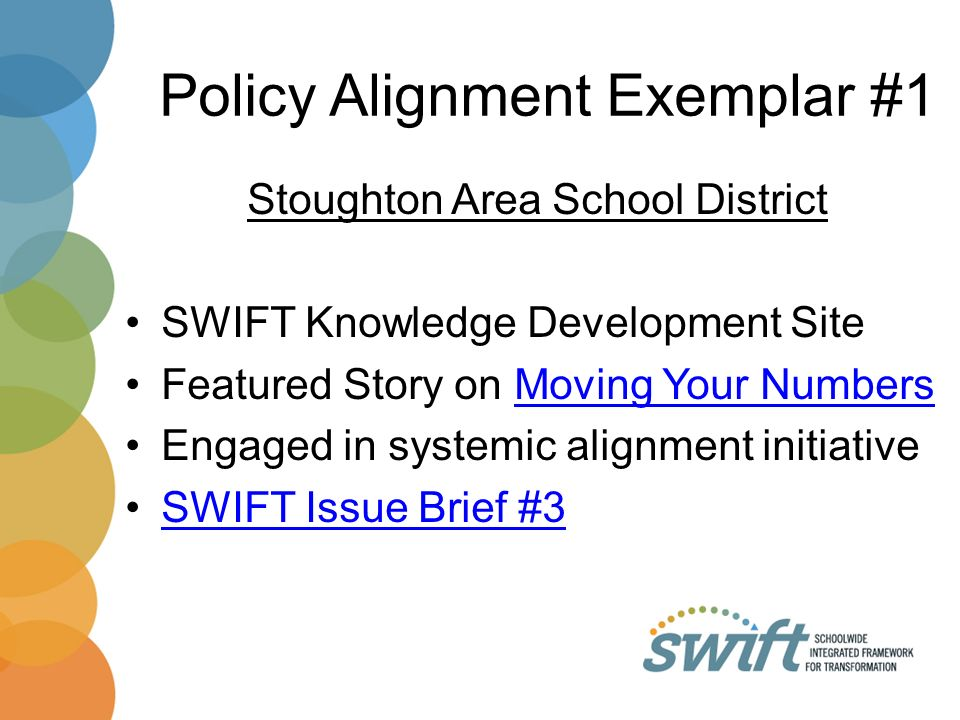 Policy Alignment Exemplar #1 Stoughton Area School District SWIFT Knowledge Development Site Featured Story on Moving Your NumbersMoving Your Numbers Engaged in systemic alignment initiative SWIFT Issue Brief #3