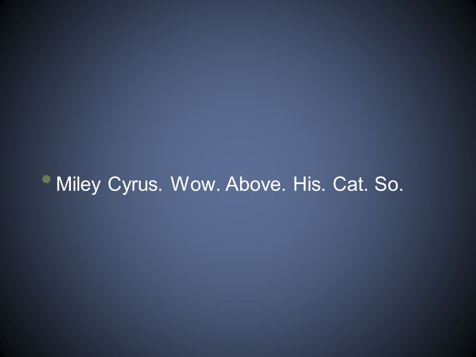 Miley Cyrus. Wow. Above. His. Cat. So.