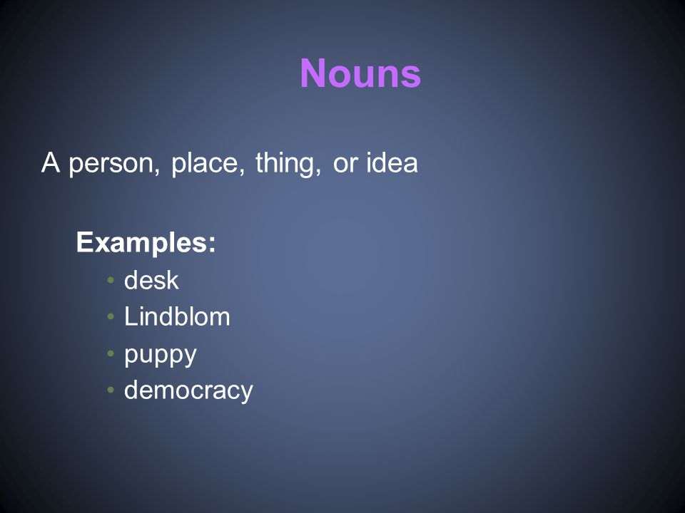 Nouns A person, place, thing, or idea Examples: desk Lindblom puppy democracy
