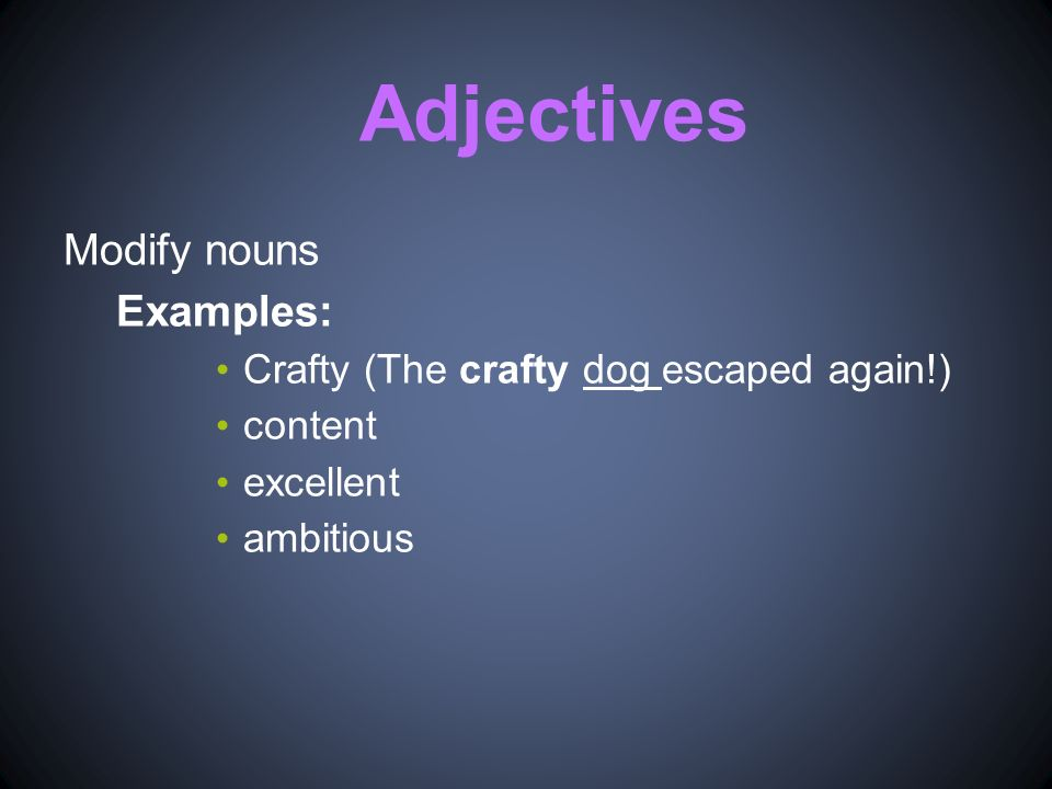 Adjectives Modify nouns Examples: Crafty (The crafty dog escaped again!) content excellent ambitious