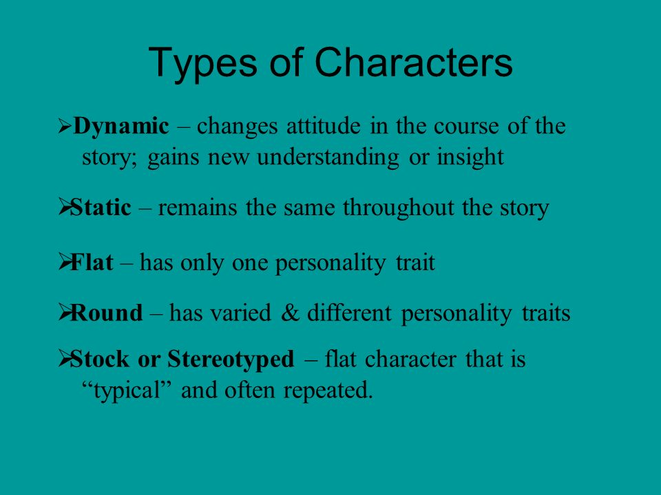 Types of Characters  Stock or Stereotyped – flat character that is typical and often repeated.