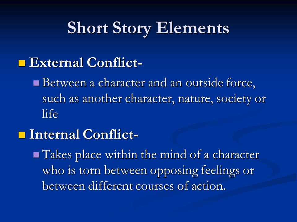 Short Story Elements External Conflict- External Conflict- Between a character and an outside force, such as another character, nature, society or life Between a character and an outside force, such as another character, nature, society or life Internal Conflict- Internal Conflict- Takes place within the mind of a character who is torn between opposing feelings or between different courses of action.
