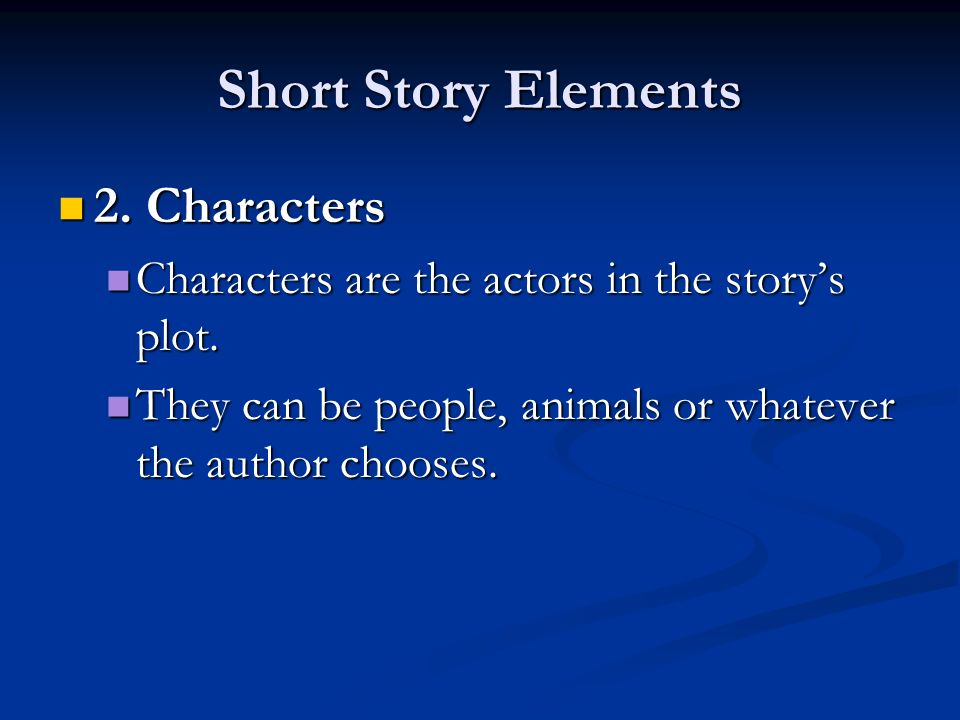 Short Story Elements 2. Characters 2. Characters Characters are the actors in the story's plot.