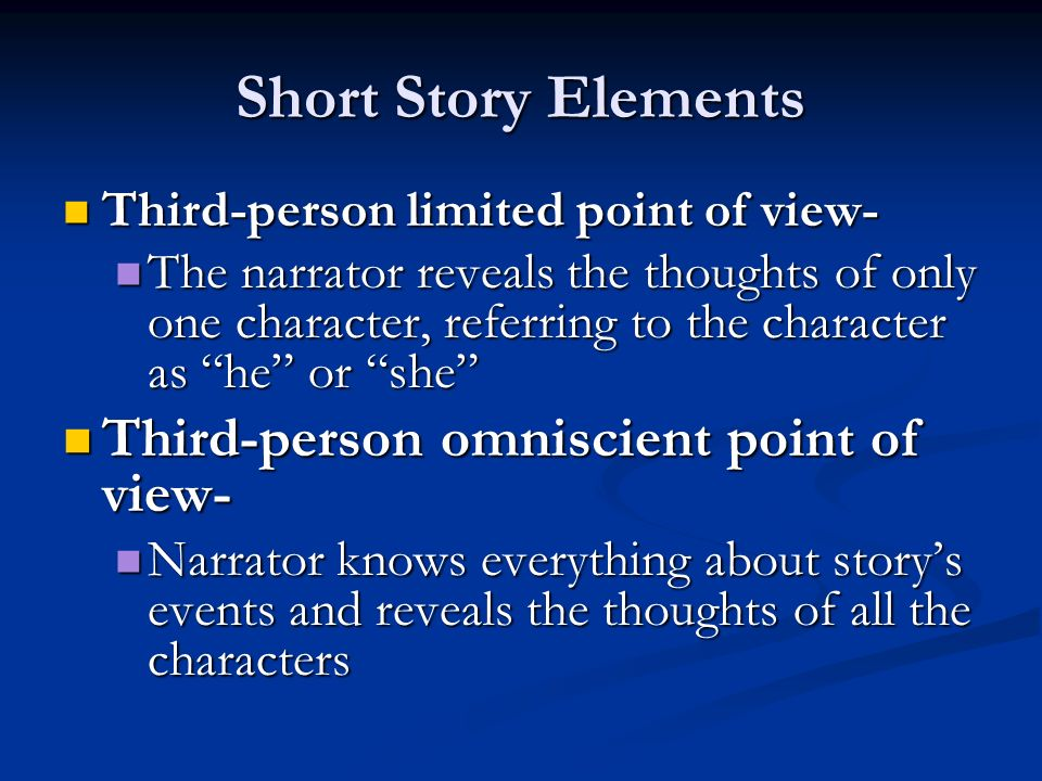 Short Story Elements Third-person limited point of view- Third-person limited point of view- The narrator reveals the thoughts of only one character, referring to the character as he or she The narrator reveals the thoughts of only one character, referring to the character as he or she Third-person omniscient point of view- Third-person omniscient point of view- Narrator knows everything about story's events and reveals the thoughts of all the characters Narrator knows everything about story's events and reveals the thoughts of all the characters