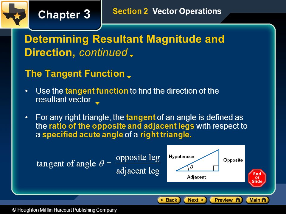 © Houghton Mifflin Harcourt Publishing Company Chapter 3 Determining Resultant Magnitude and Direction, continued The Tangent Function Use the tangent function to find the direction of the resultant vector.