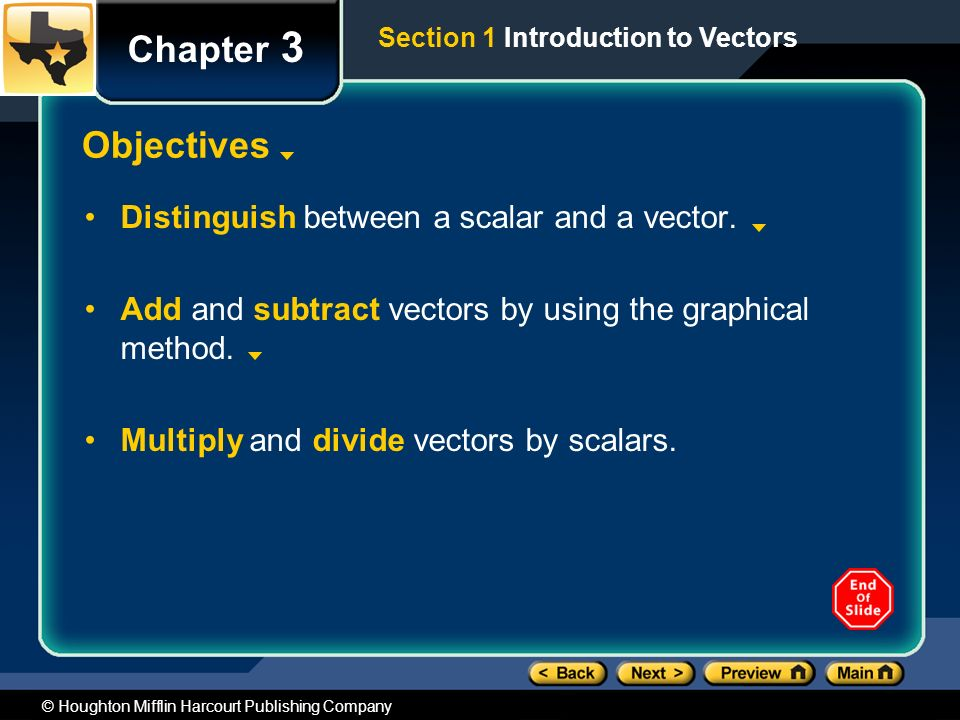 © Houghton Mifflin Harcourt Publishing Company Section 1 Introduction to Vectors Chapter 3 Objectives Distinguish between a scalar and a vector.