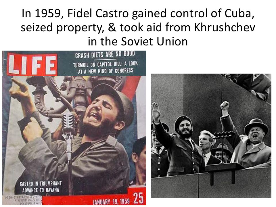 In 1959, Fidel Castro gained control of Cuba, seized property, & took aid from Khrushchev in the Soviet Union