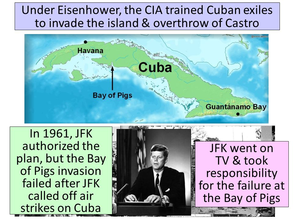 Under Eisenhower, the CIA trained Cuban exiles to invade the island & overthrow of Castro In 1961, JFK authorized the plan, but the Bay of Pigs invasion failed after JFK called off air strikes on Cuba JFK went on TV & took responsibility for the failure at the Bay of Pigs