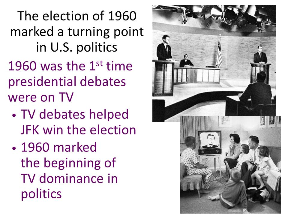 1960 was the 1 st time presidential debates were on TV TV debates helped JFK win the election 1960 marked the beginning of TV dominance in politics