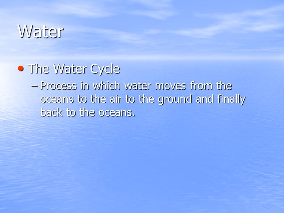 Water The Water Cycle The Water Cycle –Process in which water moves from the oceans to the air to the ground and finally back to the oceans.