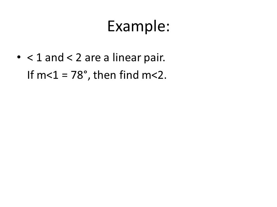 Example: < 1 and < 2 are a linear pair. If m<1 = 78°, then find m<2.