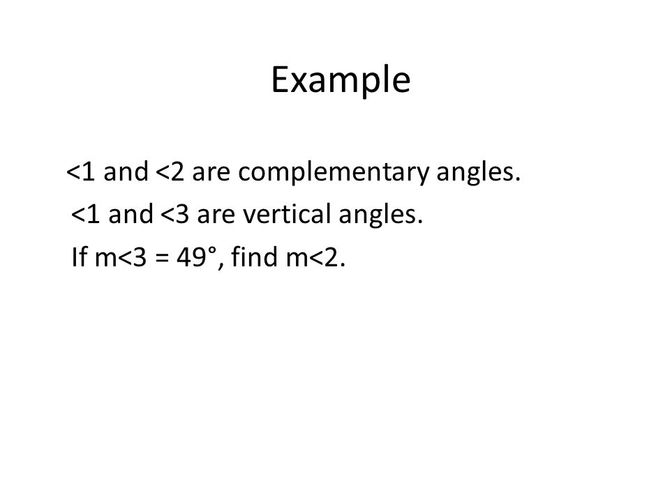 Example <1 and <2 are complementary angles. <1 and <3 are vertical angles. If m<3 = 49°, find m<2.