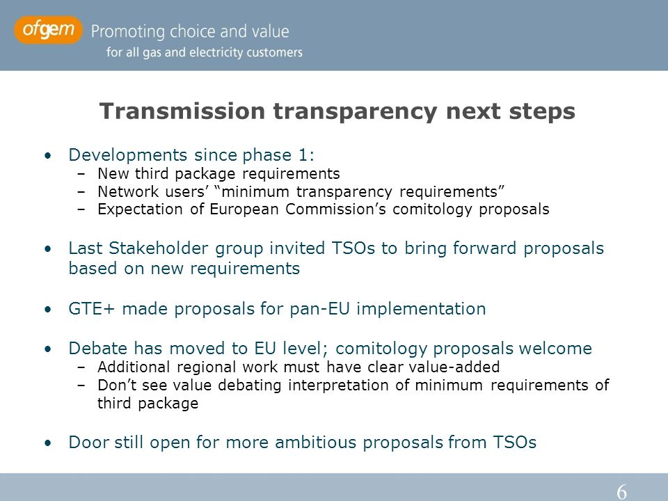 6 Transmission transparency next steps Developments since phase 1: –New third package requirements –Network users' minimum transparency requirements –Expectation of European Commission's comitology proposals Last Stakeholder group invited TSOs to bring forward proposals based on new requirements GTE+ made proposals for pan-EU implementation Debate has moved to EU level; comitology proposals welcome –Additional regional work must have clear value-added –Don't see value debating interpretation of minimum requirements of third package Door still open for more ambitious proposals from TSOs