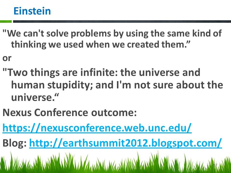Einstein We can t solve problems by using the same kind of thinking we used when we created them. or Two things are infinite: the universe and human stupidity; and I m not sure about the universe. Nexus Conference outcome:   Blog:   17