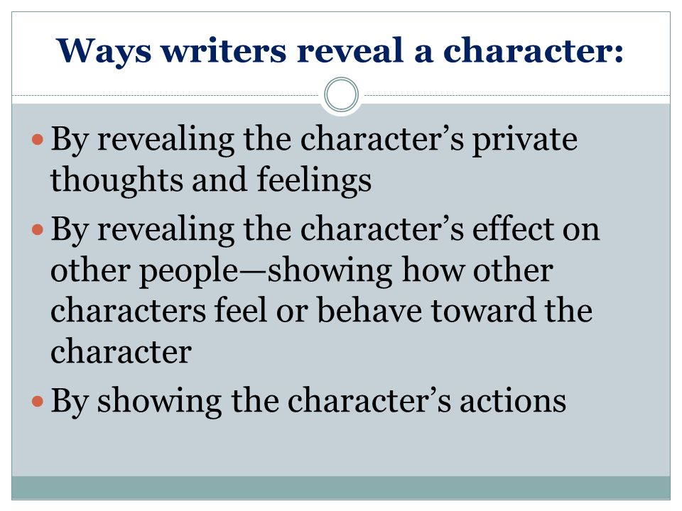 Ways writers reveal a character: By telling us directly what the character is like: humble, ambitious, impetuous, easily manipulated, and so on By describing how the character looks and dresses By letting us hear the character speak