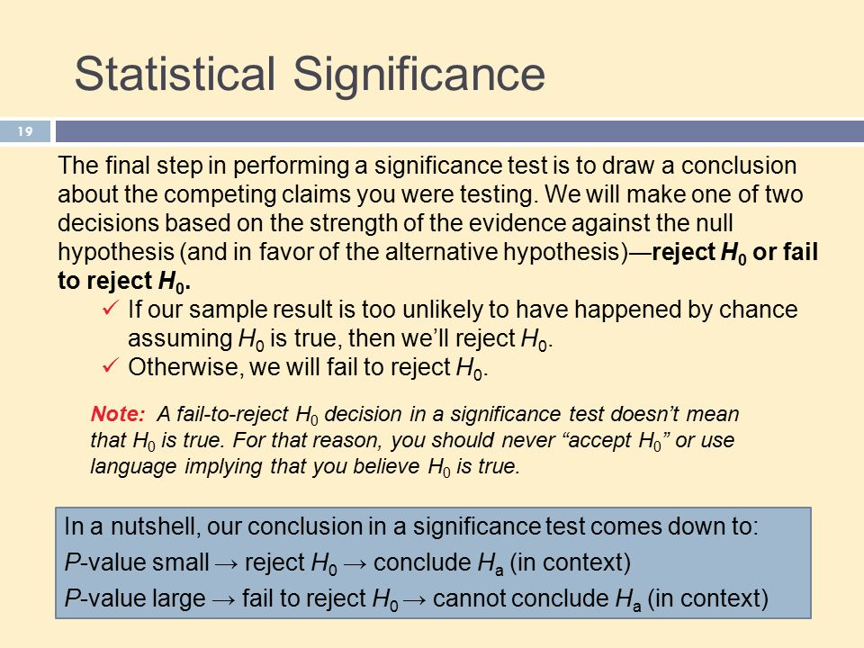 Statistical Significance 19 The final step in performing a significance test is to draw a conclusion about the competing claims you were testing.