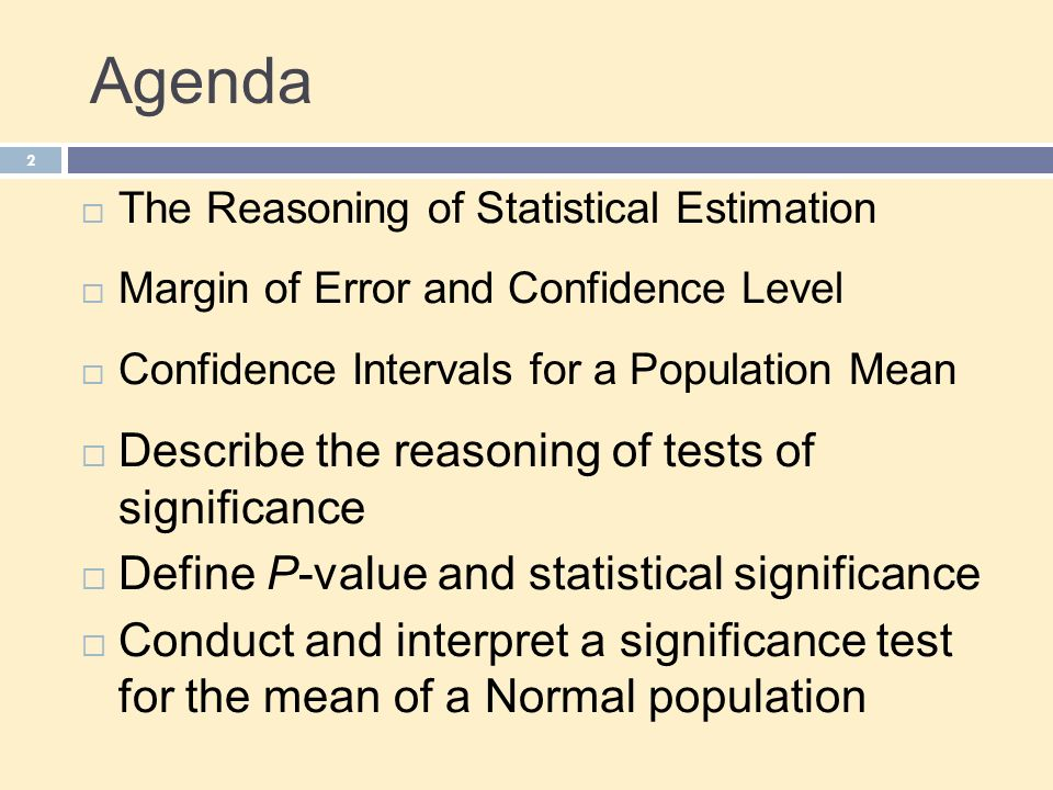 Agenda 2  The Reasoning of Statistical Estimation  Margin of Error and Confidence Level  Confidence Intervals for a Population Mean  Describe the reasoning of tests of significance  Define P-value and statistical significance  Conduct and interpret a significance test for the mean of a Normal population