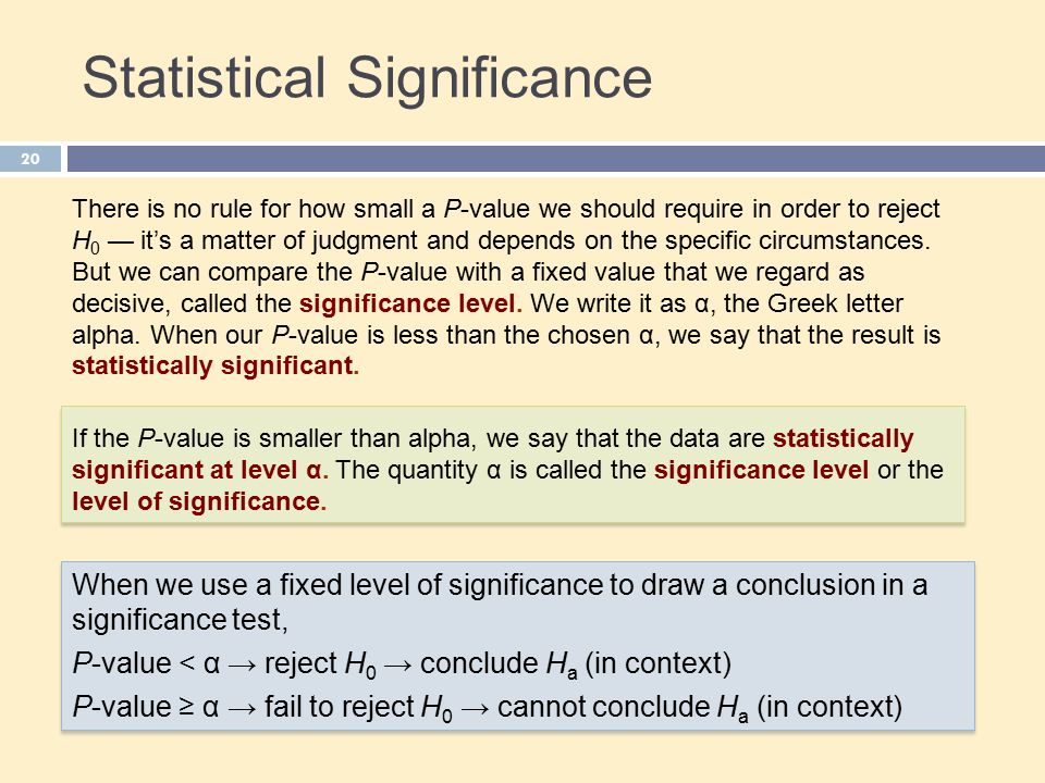Statistical Significance 20 There is no rule for how small a P-value we should require in order to reject H 0 — it's a matter of judgment and depends on the specific circumstances.