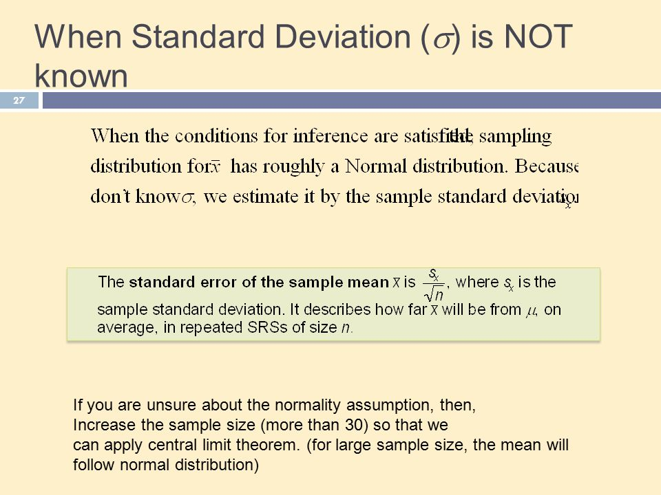 When Standard Deviation (  ) is NOT known 27 If you are unsure about the normality assumption, then, Increase the sample size (more than 30) so that we can apply central limit theorem.