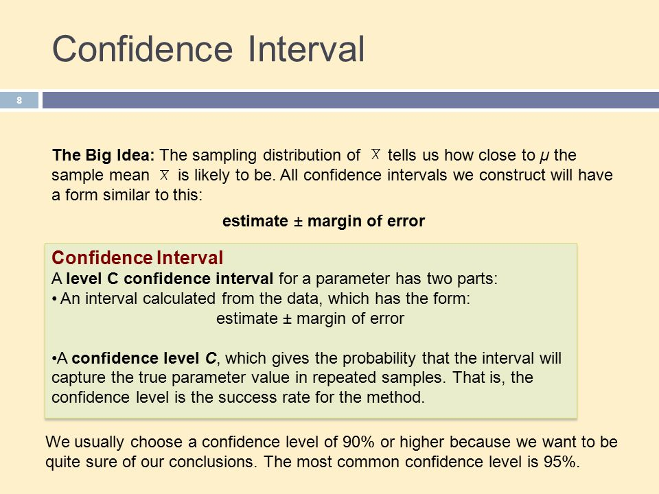 Confidence Interval 8 A level C confidence interval for a parameter has two parts: An interval calculated from the data, which has the form: estimate ± margin of error A confidence level C, which gives the probability that the interval will capture the true parameter value in repeated samples.