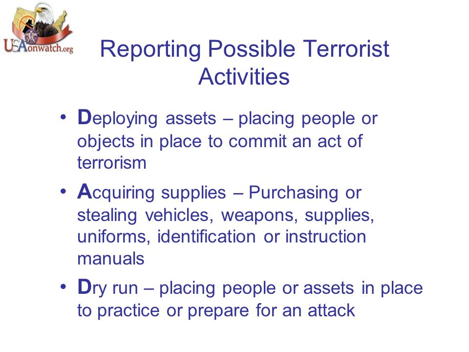 Reporting Possible Terrorist Activities D eploying assets – placing people or objects in place to commit an act of terrorism A cquiring supplies – Purchasing or stealing vehicles, weapons, supplies, uniforms, identification or instruction manuals D ry run – placing people or assets in place to practice or prepare for an attack
