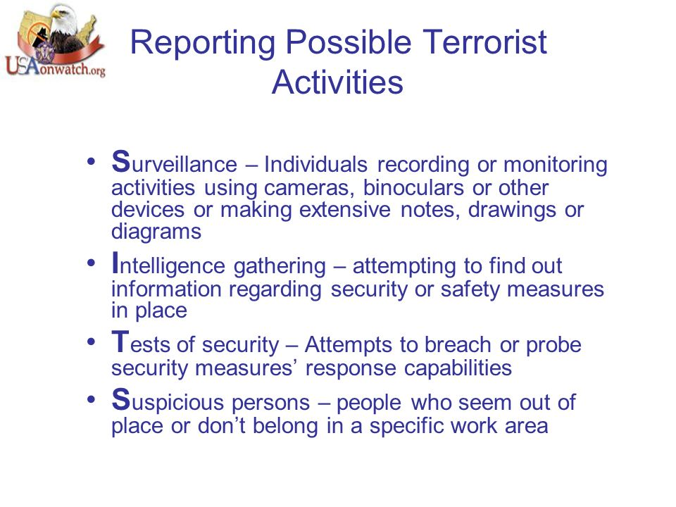 Reporting Possible Terrorist Activities S urveillance – Individuals recording or monitoring activities using cameras, binoculars or other devices or making extensive notes, drawings or diagrams I ntelligence gathering – attempting to find out information regarding security or safety measures in place T ests of security – Attempts to breach or probe security measures' response capabilities S uspicious persons – people who seem out of place or don't belong in a specific work area