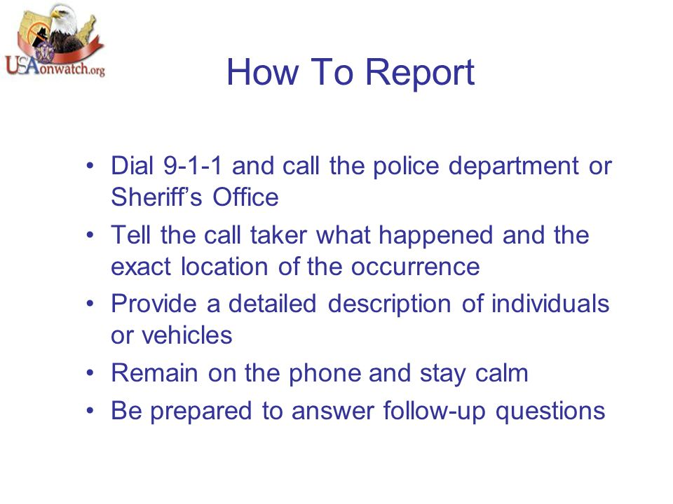 How To Report Dial 9-1-1 and call the police department or Sheriff's Office Tell the call taker what happened and the exact location of the occurrence Provide a detailed description of individuals or vehicles Remain on the phone and stay calm Be prepared to answer follow-up questions