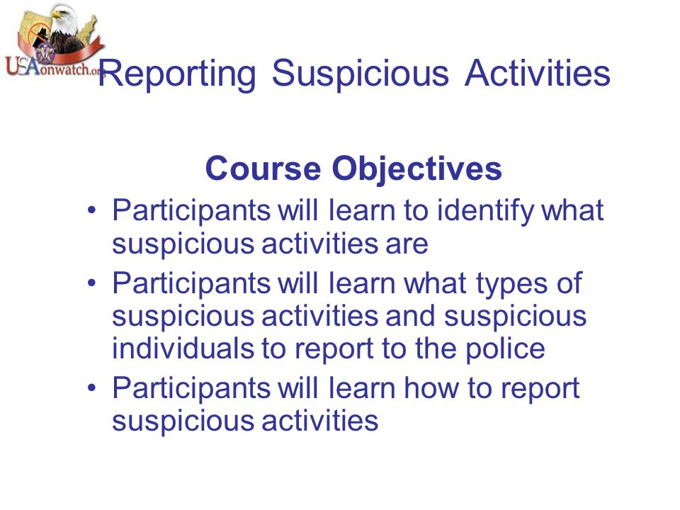 Reporting Suspicious Activities Course Objectives Participants will learn to identify what suspicious activities are Participants will learn what types of suspicious activities and suspicious individuals to report to the police Participants will learn how to report suspicious activities