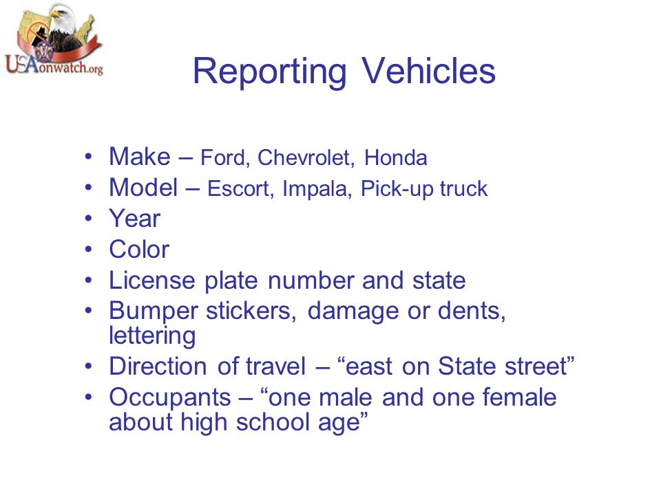 Reporting Vehicles Make – Ford, Chevrolet, Honda Model – Escort, Impala, Pick-up truck Year Color License plate number and state Bumper stickers, damage or dents, lettering Direction of travel – east on State street Occupants – one male and one female about high school age