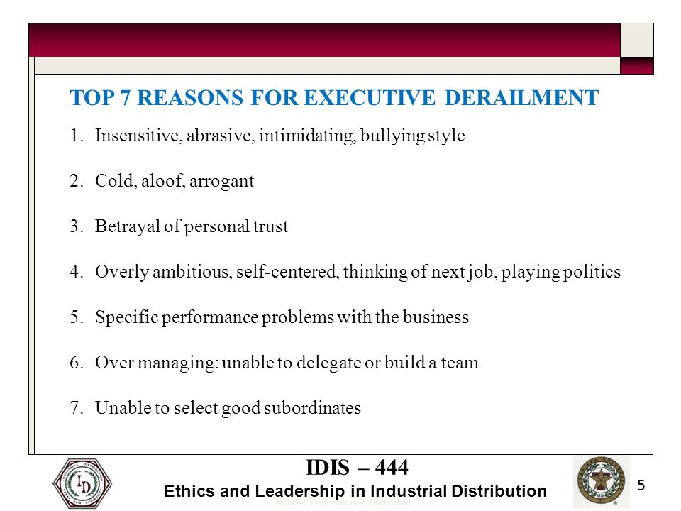 © 2005 Thomas and Joan Read Center IDIS – 444 Ethics and Leadership in Industrial Distribution 5 TOP 7 REASONS FOR EXECUTIVE DERAILMENT 1.Insensitive, abrasive, intimidating, bullying style 2.Cold, aloof, arrogant 3.Betrayal of personal trust 4.Overly ambitious, self-centered, thinking of next job, playing politics 5.Specific performance problems with the business 6.Over managing: unable to delegate or build a team 7.Unable to select good subordinates