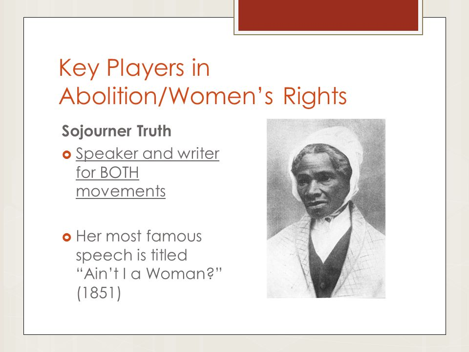 Key Players in Abolition/Women's Rights Sojourner Truth  Speaker and writer for BOTH movements  Her most famous speech is titled Ain't I a Woman (1851)