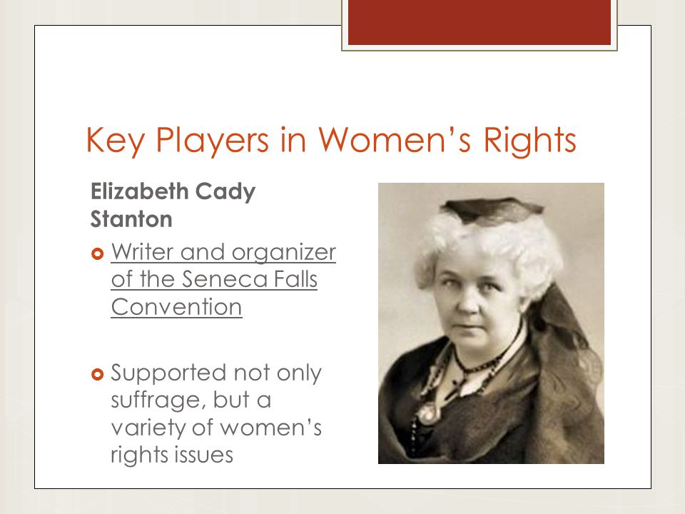 Key Players in Women's Rights Elizabeth Cady Stanton  Writer and organizer of the Seneca Falls Convention  Supported not only suffrage, but a variety of women's rights issues