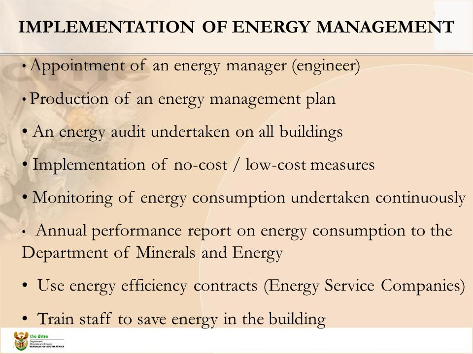 IMPLEMENTATION OF ENERGY MANAGEMENT Appointment of an energy manager (engineer) Production of an energy management plan An energy audit undertaken on all buildings Implementation of no-cost / low-cost measures Monitoring of energy consumption undertaken continuously Annual performance report on energy consumption to the Department of Minerals and Energy Use energy efficiency contracts (Energy Service Companies) Train staff to save energy in the building